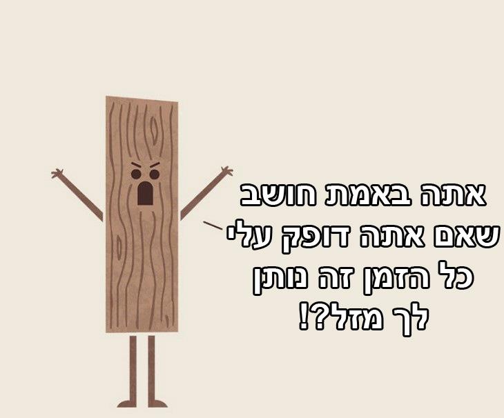 אם חפצים היו מדברים: קרש עץ - אתה באמת חושב שאם אתה דופק עלי כל הזמן נותן לך מזל?!