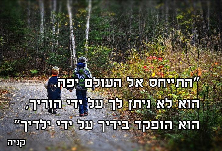 התייחס אל העולם יפה. הוא לא ניתן לך על ידי הוריך, הוא הופקד בידיך על ידי ילדיך