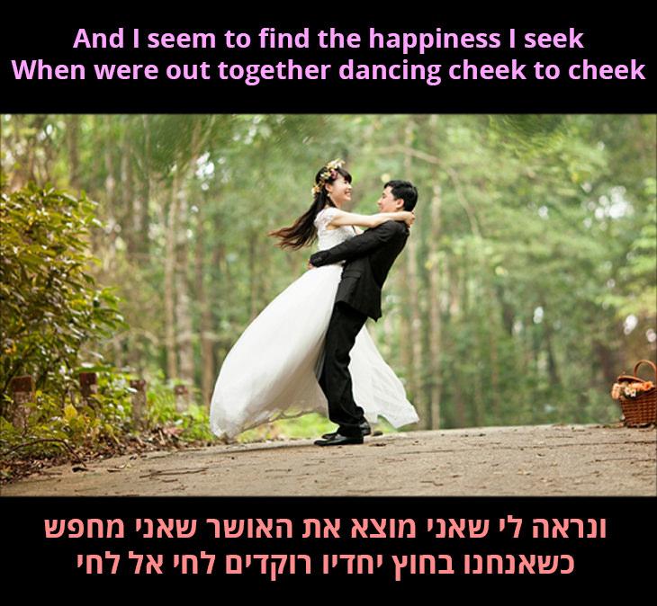 לחי אל לחי: ונראה לי שאני מוצא את האושר שאני מחפש כשאנחנו בחוץ יחדיו רוקדים לחי אל לחי