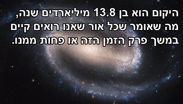 עובדות מרתקות על היקום: מהו גילו של היקום? בן 13.8 מיליארדים שנה, מה שאומר שכל אור שאנו רואים קיים במשך פרק הזמן הזה או פחות ממנו.