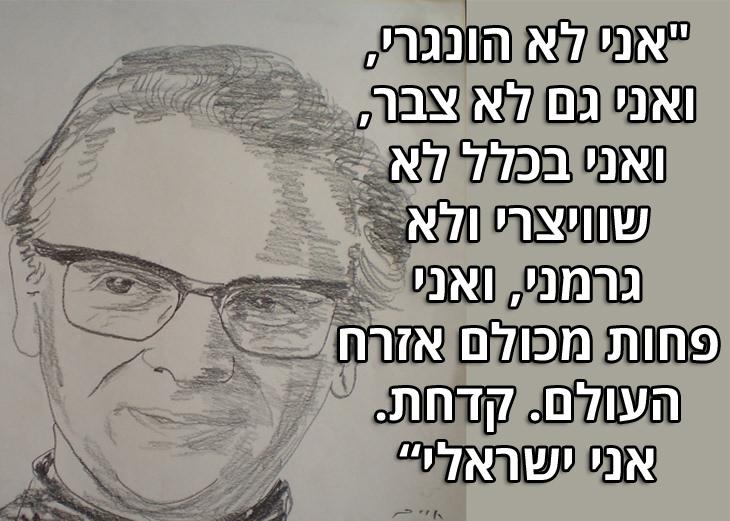 """ציטוטי אפרים קישון: """"אני לא הונגרי, ואני גם לא צבר, ואני בכלל לא שוויצרי ולא גרמני, ואני פחות מכולם אזרח העולם. קדחת. אני ישראלי"""