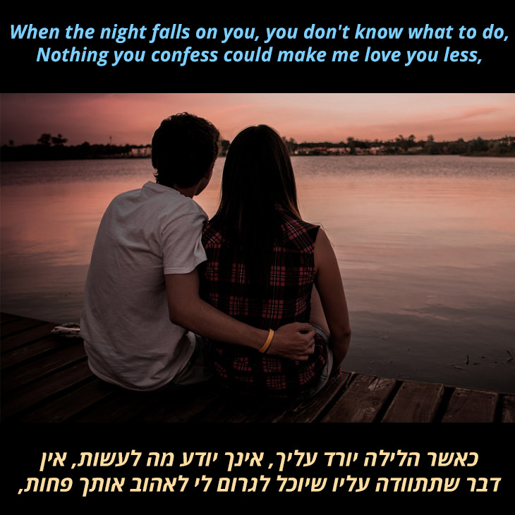 מצגת לשיר אעמוד לצדך של הפריטנדרס: כאשר הלילה ירד עליך, ולא תדע מה לעשות, שום דבר שתתוודה עליו יוכל לגרום לי לאהוב אותך פחות,