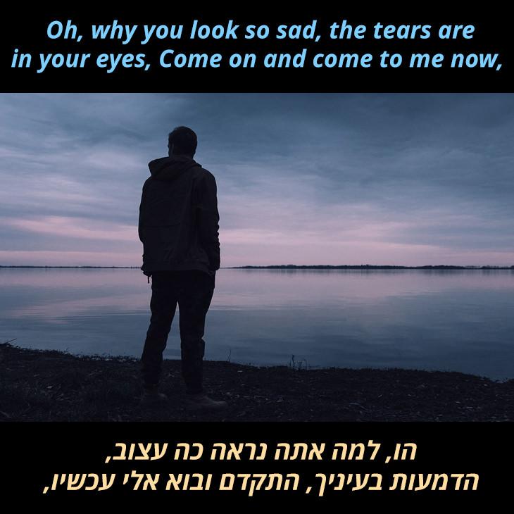 מצגת לשיר אעמוד לצדך של הפריטנדרס: הו, למה אתה נראה כה עצוב, הדמעות בעיניך בוא ובוא אלי עכשיו,