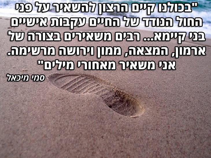 """ציטוטי סופרים עבריים: """"בכולנו קיים הרצון להשאיר על פני החול הנודד של החיים עקבות אישיים בני קיימא...רבים משאירים בצורה של ארמון, המצאה ממון וירושה מרשימה. אני משאיר מאחורי מילים"""" – סמי מיכאל"""