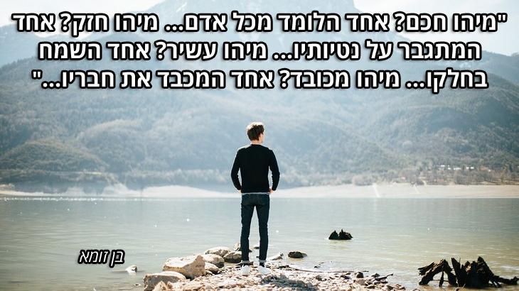 """ציטוטי חכמים יהודיים: """"מיהו חכם? אחד הלומד מכל אדם... מיהו חזק? אחד המתגבר על נטיותיו... מיהו עשיר? אחד השמח בחלקו... מיהו מכובד? אחד המכבד את חבריו..."""" בן זומא"""