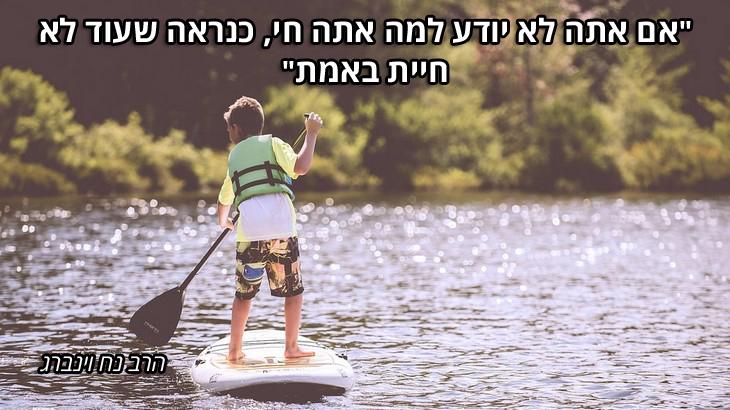 """ציטוטי חכמים יהודיים: """"אם אתה לא יודע למה אתה חי, כנראה שעוד לא חיית באמת"""" – הרב נח וינברג"""