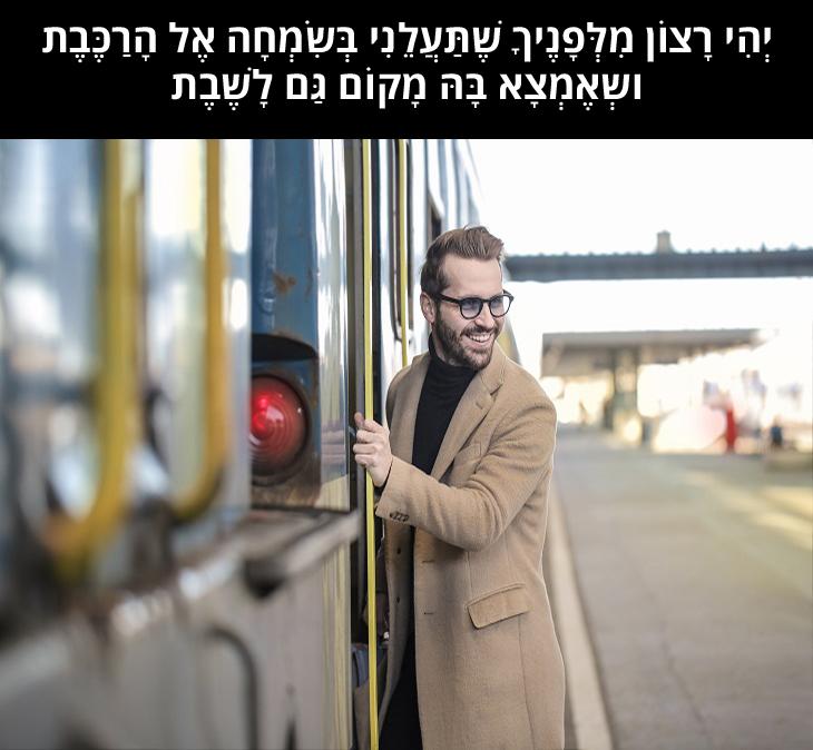 """תפילת הרכבת: """"יְהִי רָצוֹן מִלְּפָנֶיךָ שֶׁתַּעֲלֵנִי בְּשִׂמְחָה אֶל הָרַכֶּבֶת וְאֶמְצָא בָּהּ מָקוֹם גַּם לָשֶׁבֶת"""""""