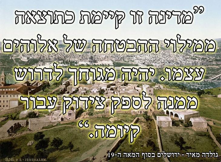 ירושלים: מדינה זו קיימת כתוצאה ממילוי ההבטחה של אלוהים עצמו. יהיה מגוחך לדרוש ממנה לספק צידוק עבור קיומה. - גולדה מאיר