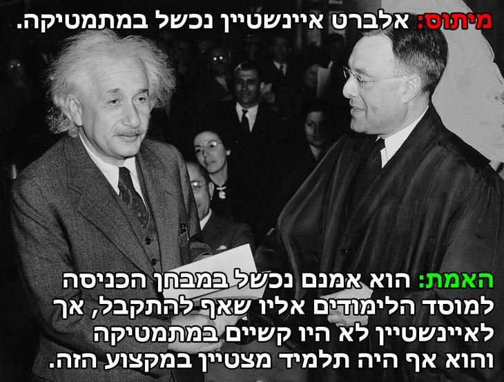מיתוס: אלברט איינשטיין נכשל במבחנים במתמטיקה. האמת: בשעה שהוא אמנם נכשל במבחן הכניסה למוסד הלימודים אליו הוא שאף להתקבל, במתמטיקה בפרט לא היו לאיינשטיין בעיות כלל וכלל והוא תמיד הצטיין במקצוע הזה.