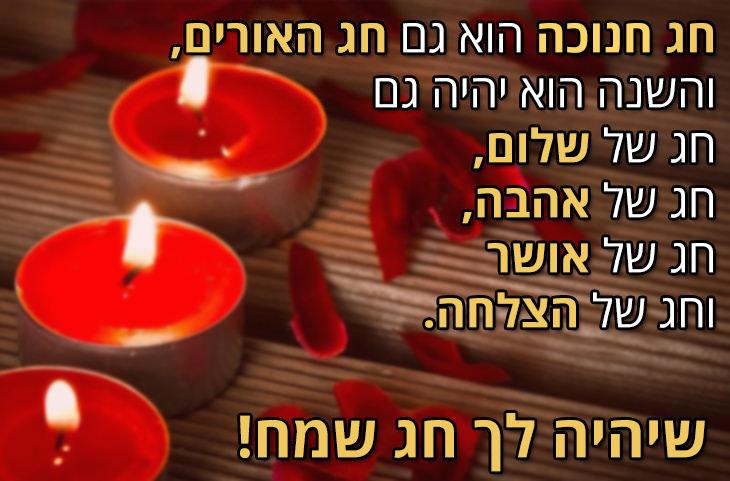 חג חנוכה הוא גם חג האורים, והשנה הוא יהיה גם חג של שלום חג של אהבה, חג של אושר וחג של הצלחה. שיהיה לך חג שמח!