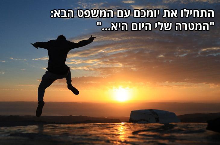 """עצות לחיים טובים: התחילו את יומכם עם המשפט הבא: """"המטרה שלי היום היא..."""""""