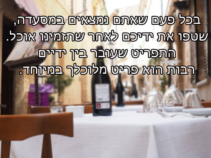 טיפים קטנים לחיים: בכל פעם שאתם נמצאים במסעדה, שטפו את ידיכם לאחר שתזמינו אוכל. התפריט שעובר בין ידיים רבות הוא פריט מלוכלך במיוחד.