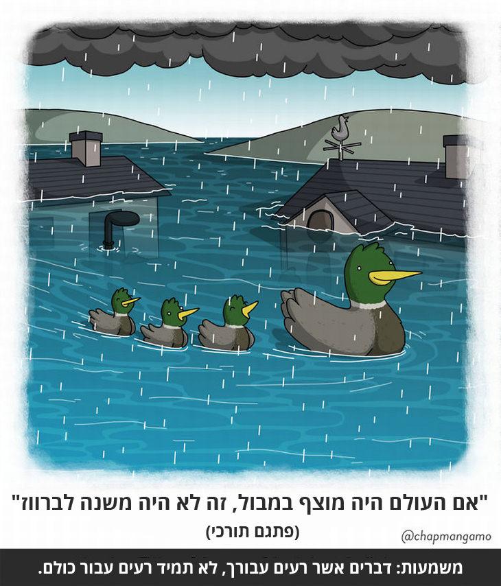 """""""אם העולם היה מוצף במבול, זה לא היה משנה לברווז"""" (פתגם תורכי) משמעות: דברים שרעים עבורך, לא תמיד רעים עבור כולם."""