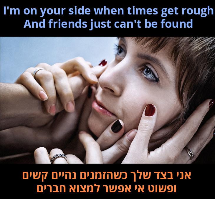 אני בצד שלך כשהזמנים נהיים קשים ופשוט אי אפשר למצוא חברים
