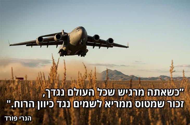 """כשאתה מרגיש שכל העולם נגדך, זכור שמטוס ממריא נגד כיוון הרוח."""" הנרי פורד"""