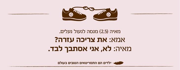 ילדים הם התסריטאים הטובים בעולם: מאיה (2.5) מנסה לנעול נעלים. אמא: את צריכה עזרה? מאיה: לא, אני אסתבך לבד.