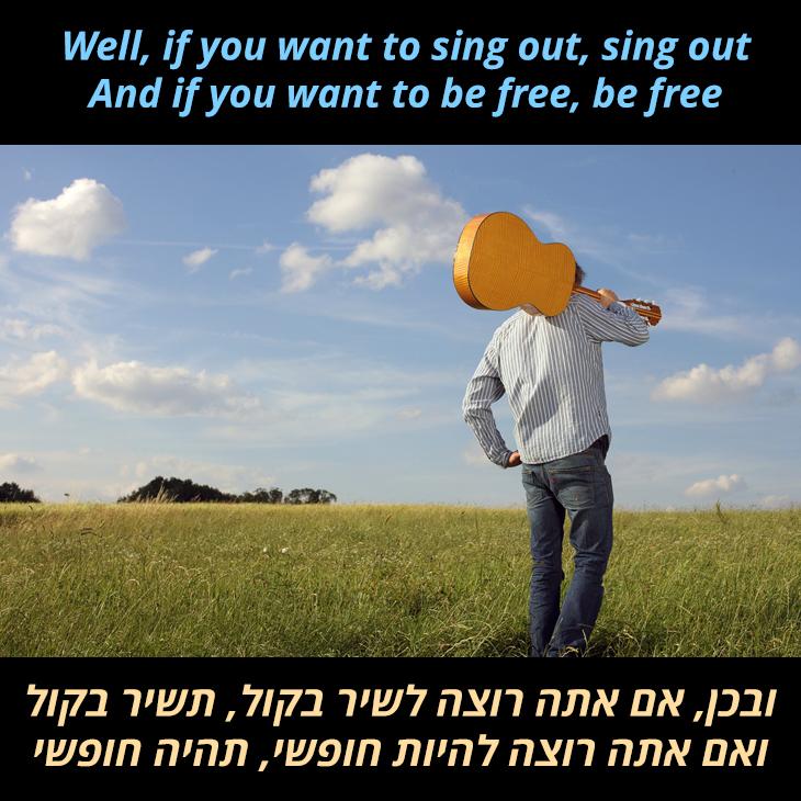 תרגום לשיר If You Want To Sing Out, Sing: ובכן, אם אתה רוצה לשיר בקול, תשיר בקול ואם אתה רוצה להיות חופשי, תהיה חופשי