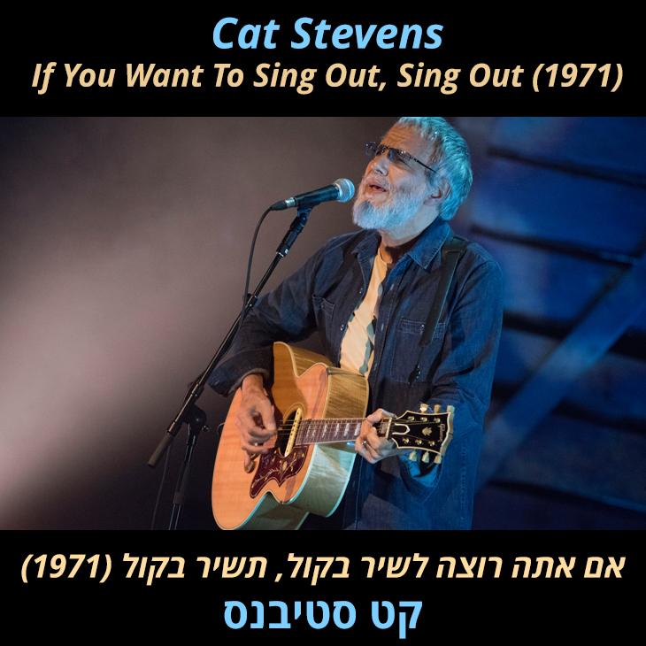 תרגום לשיר If You Want To Sing Out, Sing: אם תרצה לשיר בקור, תשיר בקול (1971) קט סטיבנס