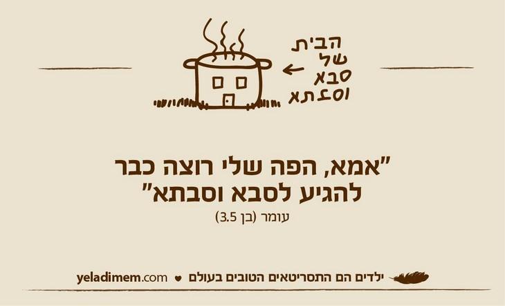ציטוטי ילדים מצחיקים: עומר (בן 3.5): אמא, הפה שלי רוצה כבר להגיע לסבא וסבתא