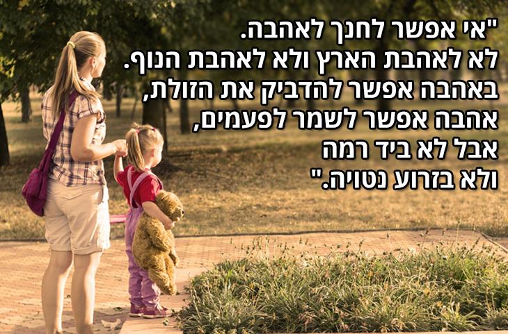 """ציטוטי עמוס עוז: """"אי אפשר לחנך לאהבה. לא לאהבת הארץ ולא לאהבת הנוף. באהבה אפשר להדביק את הזולת, אהבה אפשר לשמר לפעמים, אבל לא ביד רמה ולא בזרוע נטויה."""""""