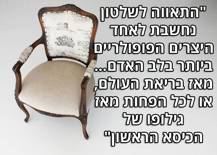 """ציטוטי אפרים קישון: """"התאווה לשלטון נחשבת לאחד היצרים הפופולריים ביותר בלב האדם...מאז בריאת העולם, או לכל הפחות מאז גילופו של הכיסא הראשון""""."""
