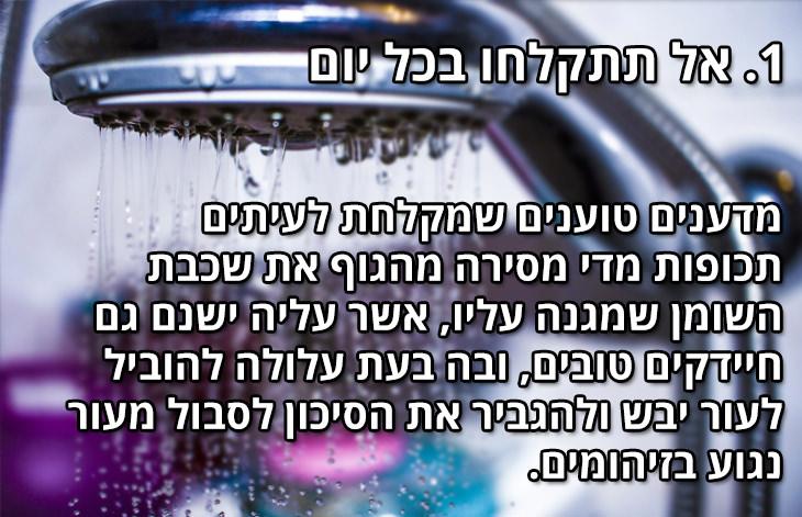 דברים שאסור לעשות במקלחת: אל תתקלחו בכל יום. מדענים טוענים שמקלחת לעיתים תכופות מדי מסירה מהגוף את שכבת השומן שמגנה עליו, אשר עליה ישנם גם חיידקים טובים, ובה בעת עלולה להוביל לעור יבש ולהגביר את הסיכון לסבול מעור נגוע בזיהומים.