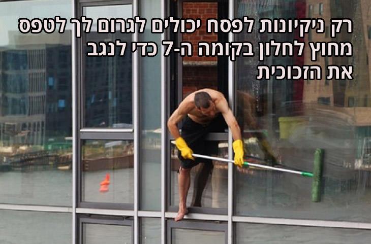 משפטים מצחיקים על ניקיונות לפסח ולאביב: רק ניקיונות לפסח יכולים לגרום לך לטפס מחוץ לחלון בקומה ה-7 כדי לנגב את הזכוכית