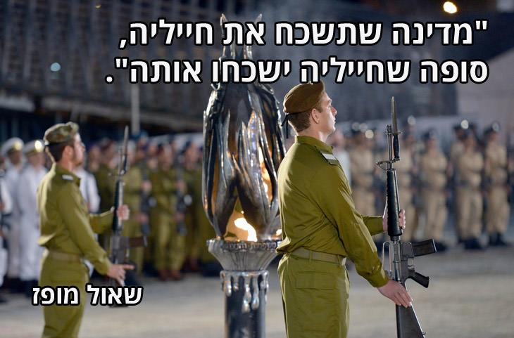 """ציטוטים לזיכרון הנופלים והנצחת גבורתם: """"מדינה שתשכח את חייליה, סופה שחייליה ישכחו אותה"""". שאול מופז"""