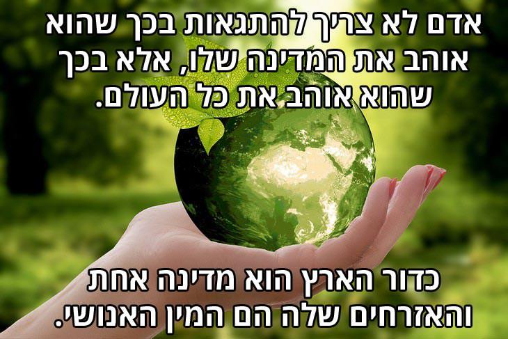 ציטוטי בהאא אוללה: אדם לא צריך להתגאות בכך שהוא אוהב את המדינה שלו, אלא בכך שהוא אוהב את כל העולם. כדור הארץ הוא מדינה אחת והאזרחים שלה הם המין האנושי.