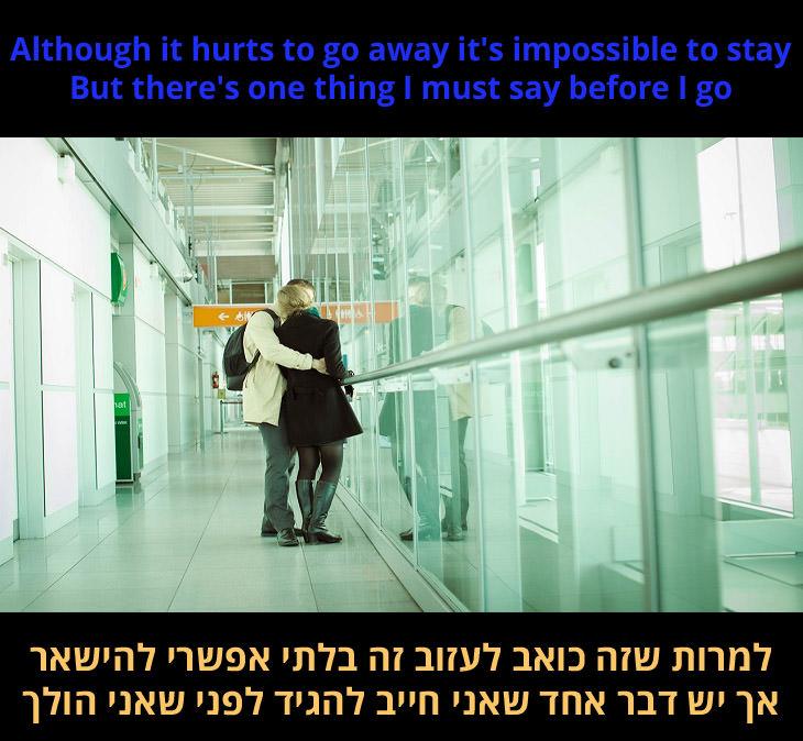 מילות השיר: למרות שכואב לעזוב זה בלתי אפשרי להישאר, אך יש דבר אחד שאני חייב להגיד לפני שאני הולך