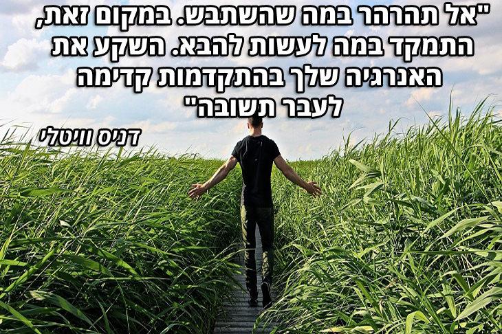 """ציטוטים שנותנים כוח להתקדם בחיים: -""""אל תהרהר במה שהשתבש. במקום זאת, התמקד במה לעשות להבא. השקע את האנרגיה שלך בהתקדמות קדימה לעבר תשובה"""" – דניס וויטלי"""