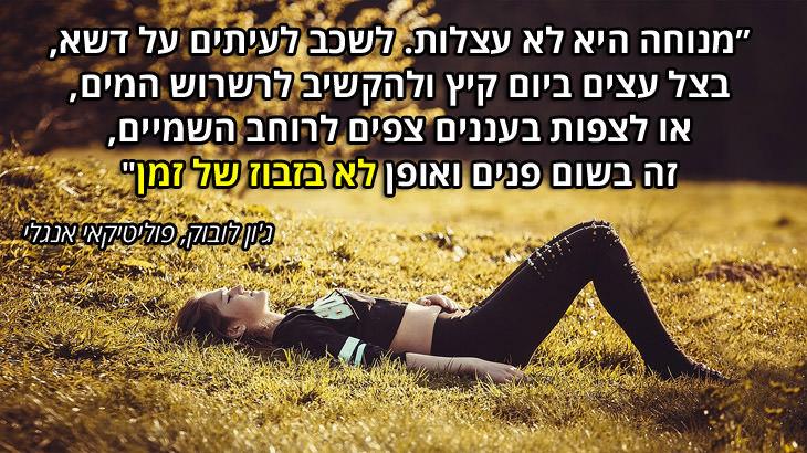 """ציטוטים על מנוחה ורגיעה: """"מנוחה היא לא עצלות. לשכב לעיתים על דשא, בצל עצים ביום קיץ ולהקשיב לרשרוש המים, או לצפות בעננים צפים לרוחב השמיים, זה בשום פנים ואופן לא בזבוז של זמן"""""""