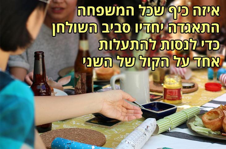 משפטים מצחיקים על ארוחות חג: איזה כיף שכל המשפחה התאגדה יחדיו סביב השולחן כדי לנסות להתעלות אחד על הקול של השני