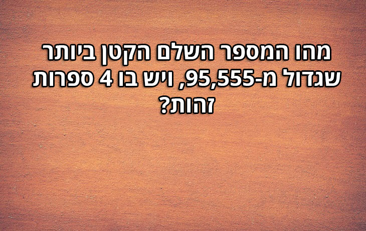 חידות: מהו המספר השלם הקטן ביותר שגדול מ-95,555, ויש בו 4 ספרות זהות? 95,999