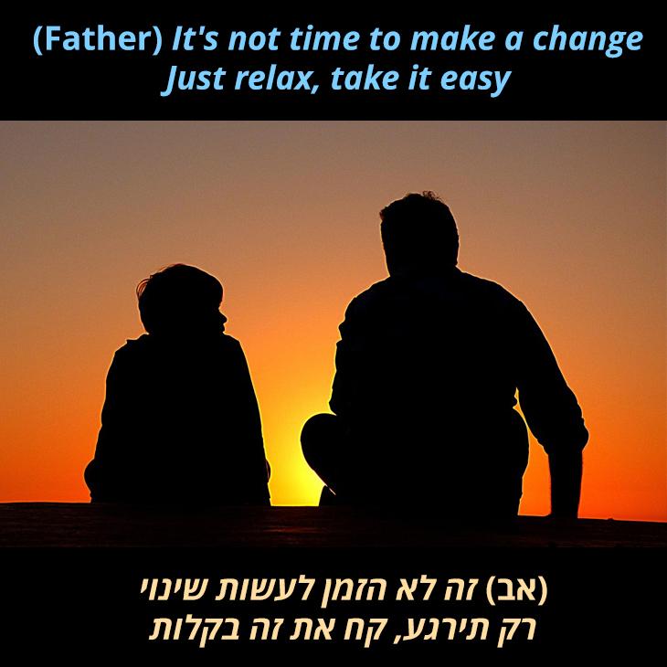 אב ובן: (אב) זה לא הזמן לעשות שינוי רק תירגע, קח את זה בקלות