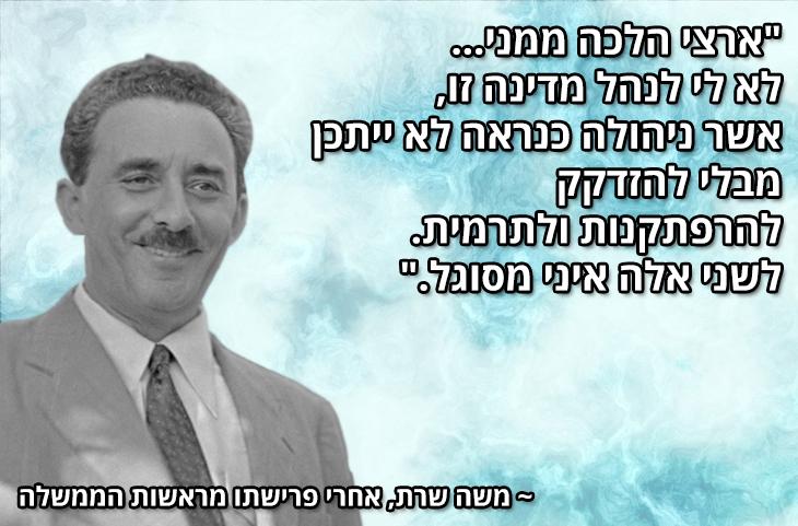 """ציטוטים של מנהיגים ישראלים מכל הזמנים: """"ארצי הלכה ממני... לא לי לנהל מדינה זו, אשר ניהולה כנראה לא ייתכן מבלי להזדקק להרפתקנות ולתרמית. לשני אלה איני מסוגל.""""  ~ משה שרת, אחרי פרישתו מראשות הממשלה"""