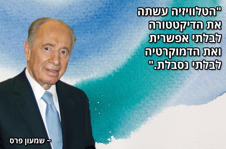 """ציטוטים של מנהיגים ישראלים מכל הזמנים: """"הטלוויזיה עשתה את הדיקטטורה לבלתי אפשרית ואת הדמוקרטיה לבלתי נסבלת.""""  ~ שמעון פרס"""