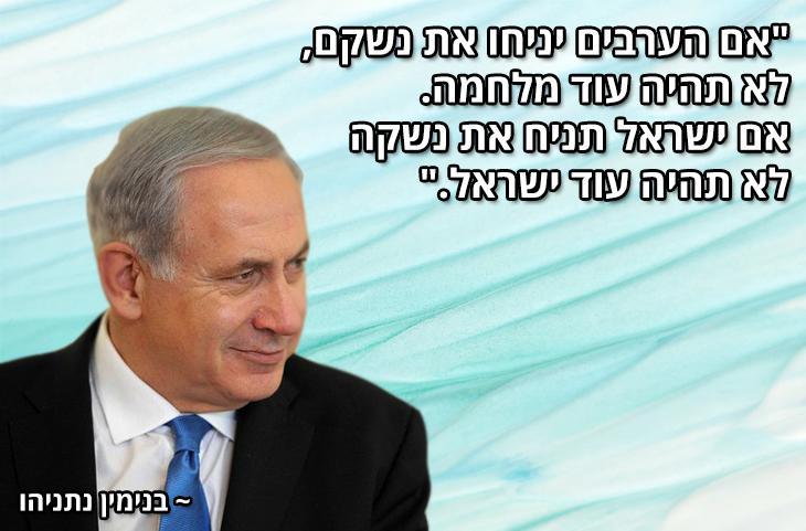 """ציטוטים של מנהיגים ישראלים מכל הזמנים: """"אם הערבים יניחו את נשקם, לא תהיה עוד מלחמה. אם ישראל תניח את נשקה לא תהיה עוד ישראל.""""  ~ בנימין נתניהו"""