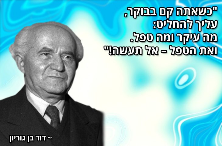 """ציטוטים של מנהיגים ישראלים מכל הזמנים: """"כשאתה קם בבוקר, עליך להחליט: מה עיקר ומה טפל. ואת הטפל – אל תעשה!""""  ~ דוד בן גוריון"""