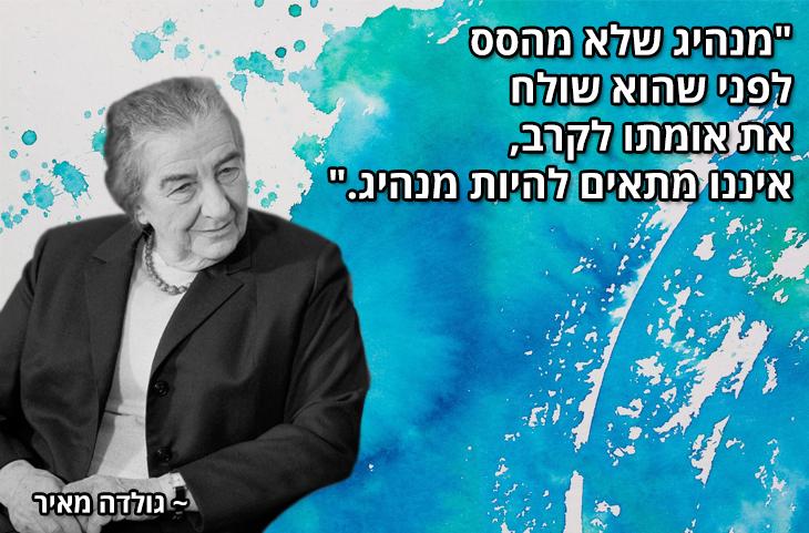 """ציטוטים של מנהיגים ישראלים מכל הזמנים: """"מנהיג שלא מהסס לפני שהוא שולח את אומתו לקרב, איננו מתאים להיות מנהיג.""""  ~ גולדה מאיר"""