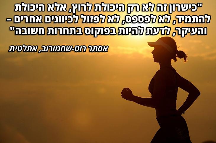 """ציטוטי ספורטאיות: """"כישרון זה לא רק היכולת לרוץ, אלא היכולת להתמיד, לא לפספס, לא לפזול לכיוונים אחרים - והעיקר, לדעת להיות בפוקוס בתחרות חשובה"""" אסתר רוט-שחמורוב"""