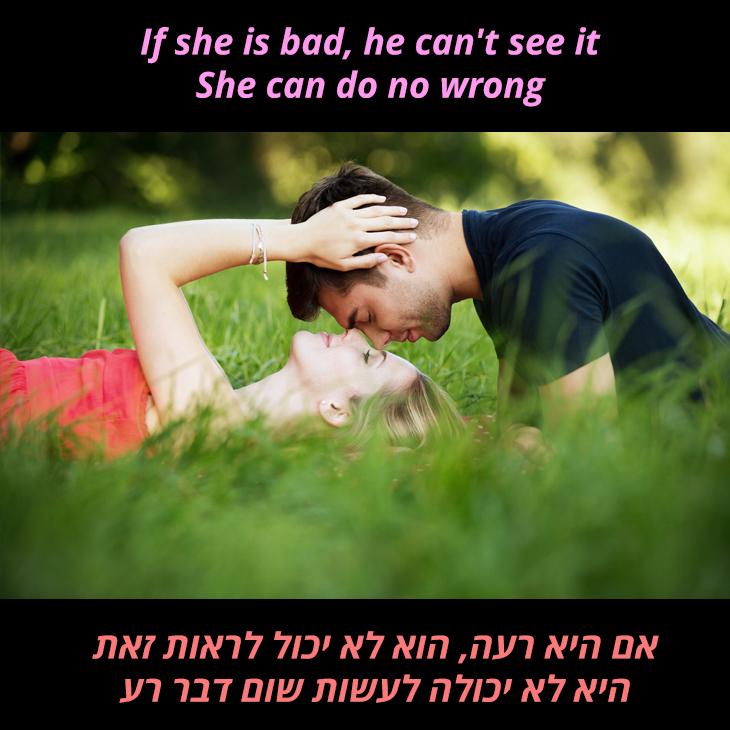 תרגום לשיר כשגבר אוהב אישה: אם היא רעה, הוא לא יכול לראות זאת היא לא יכולה לעשות שום דבר רע