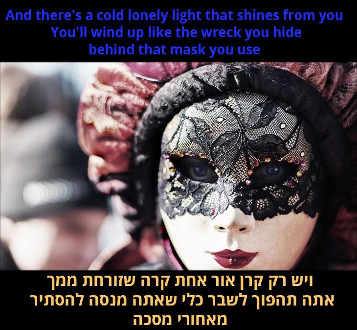 תרגום לשיר אני עדיין עומד: ויש רק קרן אור אחת קרה שזורחת ממך, אתה תהפוך לשבר כלי שאתה מנסה להסתיר מאחורי מסכה