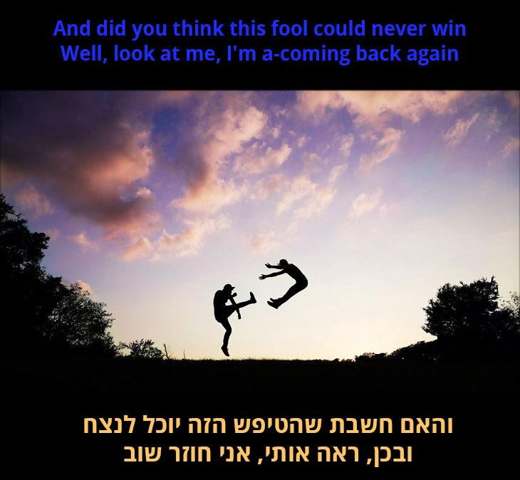 תרגום לשיר אני עדיין עומד: והאם חשבת שהטיפש הזה יוכל לנצח, ובכן, ראה אותי, אני חוזר שוב