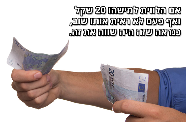 משפטים חכמים שיחקקו לכם בראש: אם הלווית למישהו 20 דולר ואף פעם לא ראית אותו שוב, כנראה שזה היה שווה את זה.