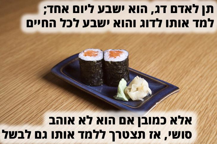"""גרסאות מצחיקות לפתגם תן לאדם דג: """"תן לאדם דג והוא ישבע ליום אחד; למד אותו לדוג והוא ישבע לכל החיים; אלא כמובן אם הוא לא אוהב סושי, אז תצטרך ללמד אותו גם לבשל"""""""