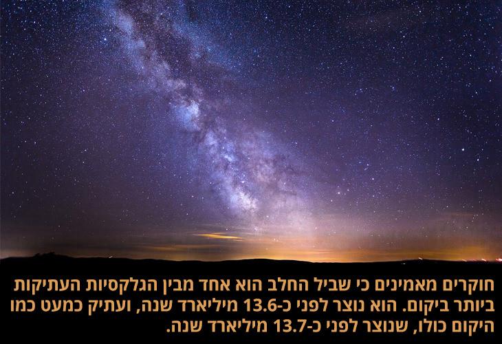 עובדות על שביל החלב: חוקרים מאמינים כי שביל החלב הוא אחד מבין הגלקסיות העתיקות ביותר ביקום. הוא נוצר לפני כ-13.6 מיליארד שנה, ועתיק כמעט כמו היקום כולו, שנוצר לפני כ-13.7 מיליארד שנה.