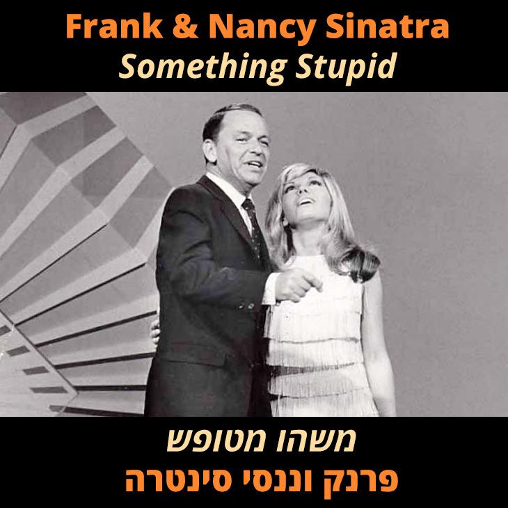 תרגום לשיר Something Stupid: משהו מטופש פרנק וננסי סינטרה