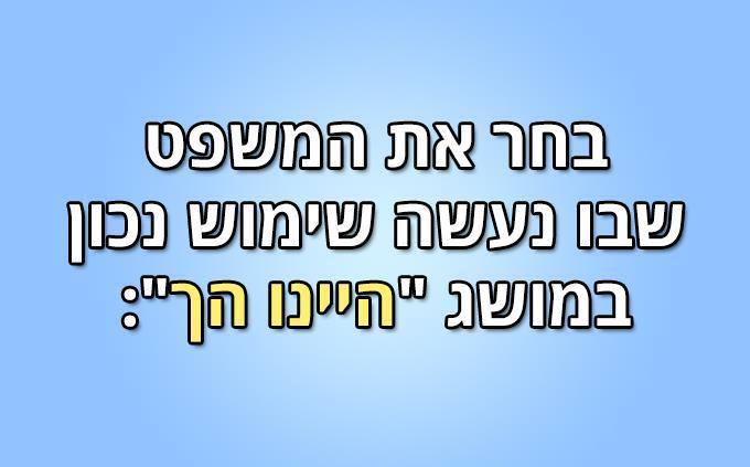 """מבחן עברית: בחר את המשפט שבו נעשה שימוש נכון במושג """"היינו הך"""":"""