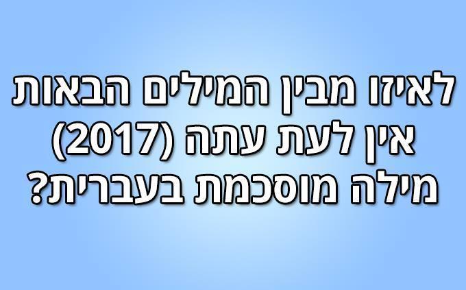 מבחן עברית: לאיזו מבין המילים הבאות אין לעת עתה (2017) מילה מוסכמת בעברית?